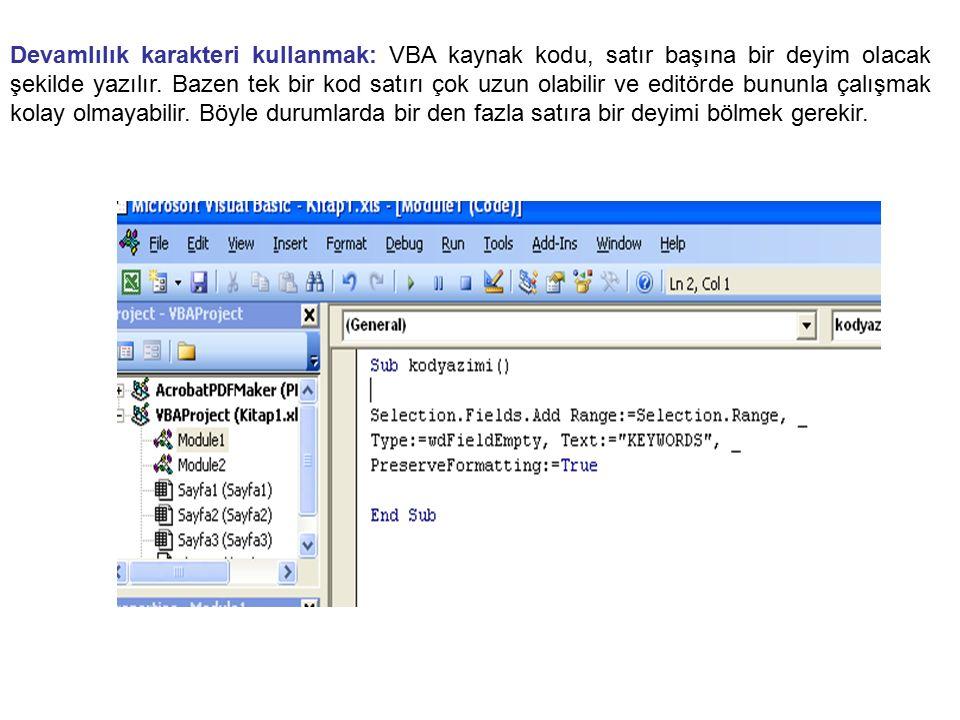 Devamlılık karakteri kullanmak: VBA kaynak kodu, satır başına bir deyim olacak şekilde yazılır. Bazen tek bir kod satırı çok uzun olabilir ve editörde