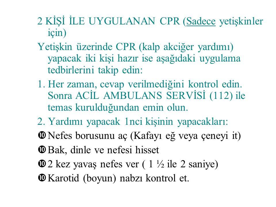2 KİŞİ İLE UYGULANAN CPR (Sadece yetişkinler için) Yetişkin üzerinde CPR (kalp akciğer yardımı) yapacak iki kişi hazır ise aşağıdaki uygulama tedbirlerini takip edin: 1.