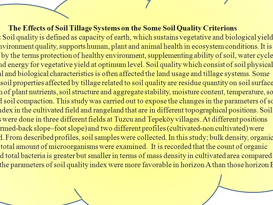 The Effects of Soil Tillage Systems on the Some Soil Quality Criterions Abstract: Soil quality is defined as capacity of earth, which sustains vegetative and biological yield, directs environment quality, supports human, plant and animal health in ecosystem conditions.