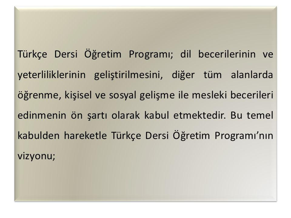 Türkçe Dersi Öğretim Programı; dil becerilerinin ve yeterliliklerinin geliştirilmesini, diğer tüm alanlarda öğrenme, kişisel ve sosyal gelişme ile mesleki becerileri edinmenin ön şartı olarak kabul etmektedir.