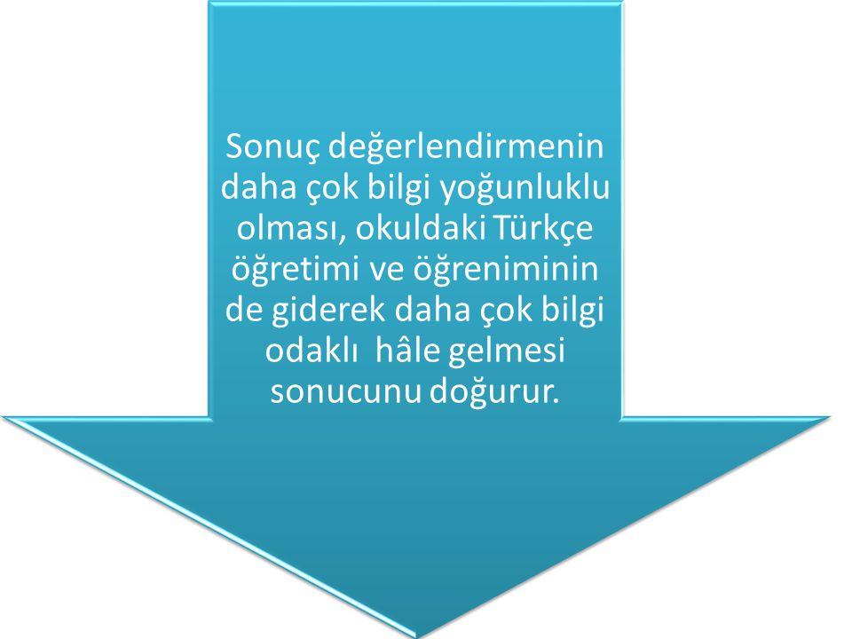 Sonuç değerlendirmenin daha çok bilgi yoğunluklu olması, okuldaki Türkçe öğretimi ve öğreniminin de giderek daha çok bilgi odaklı hâle gelmesi sonucunu doğurur.