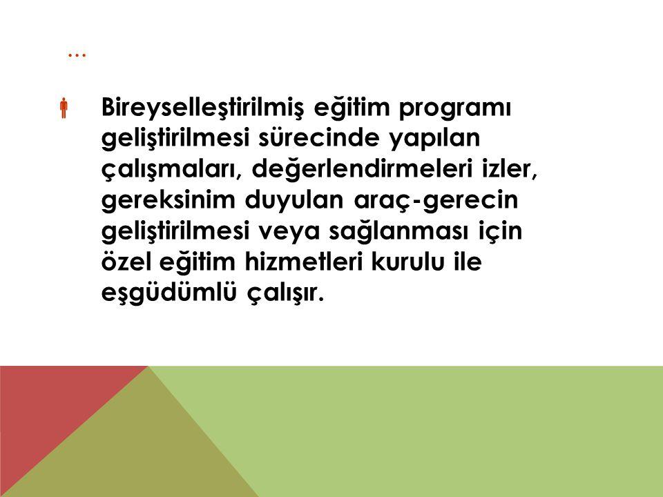 ...  Bireyselleştirilmiş eğitim programı geliştirilmesi sürecinde yapılan çalışmaları, değerlendirmeleri izler, gereksinim duyulan araç-gerecin geliş
