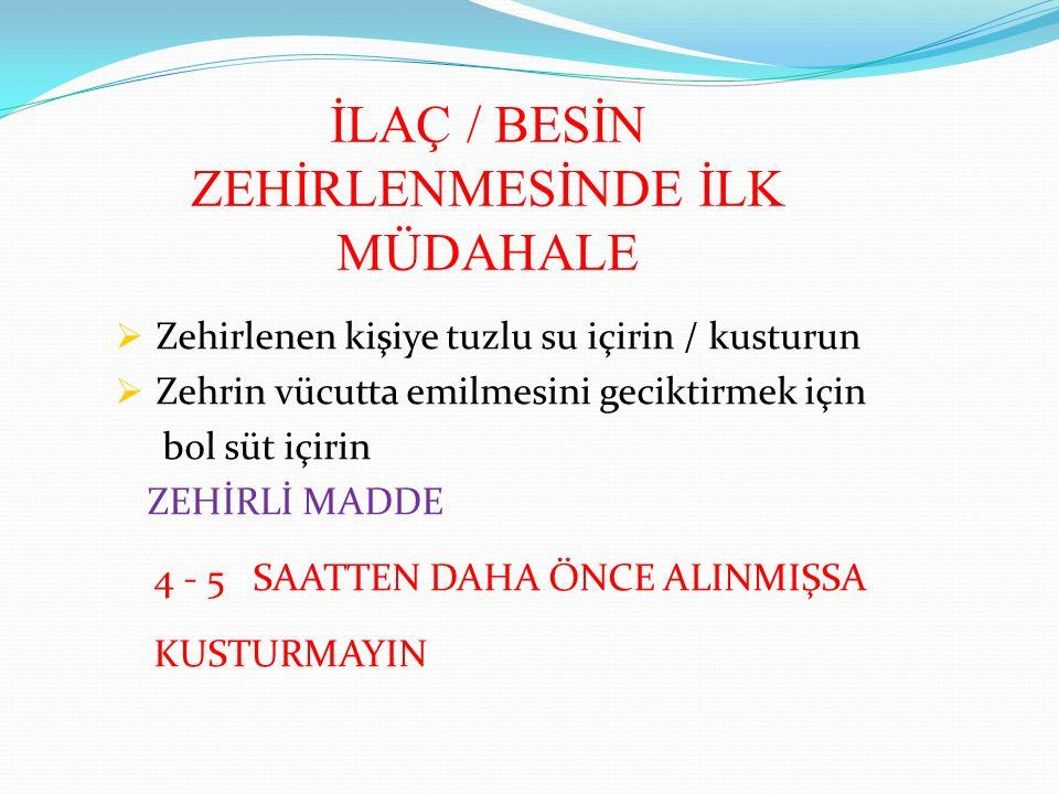 İLAÇ / BESİN ZEHİRLENMESİNDE İLK MÜDAHALE  Zehirlenen kişiye tuzlu su içirin / kusturun  Zehrin vücutta emilmesini geciktirmek için bol süt içirin ZEHİRLİ MADDE 4 - 5 SAATTEN DAHA ÖNCE ALINMIŞSA KUSTURMAYIN