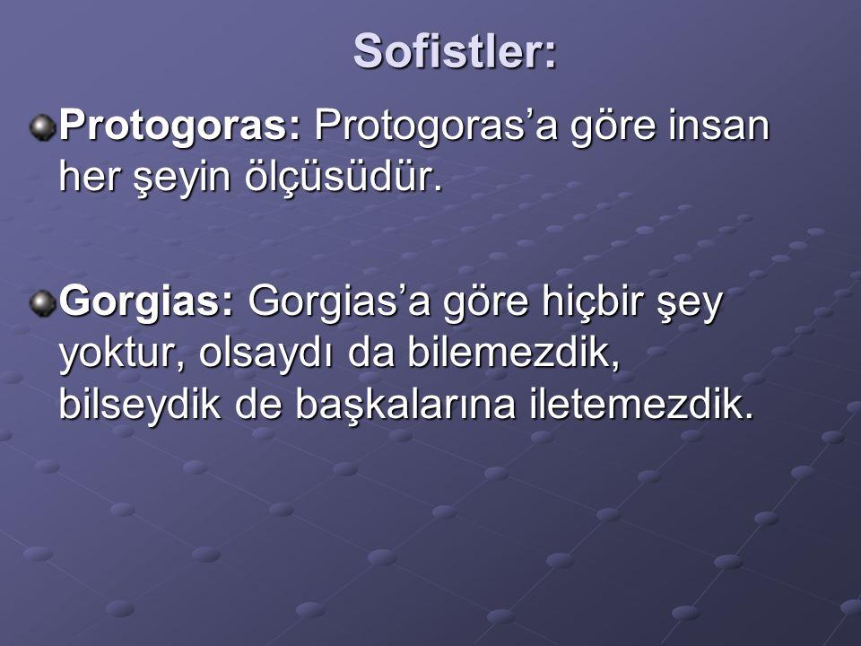 Sofistler: Protogoras: Protogoras'a göre insan her şeyin ölçüsüdür. Gorgias: Gorgias'a göre hiçbir şey yoktur, olsaydı da bilemezdik, bilseydik de baş