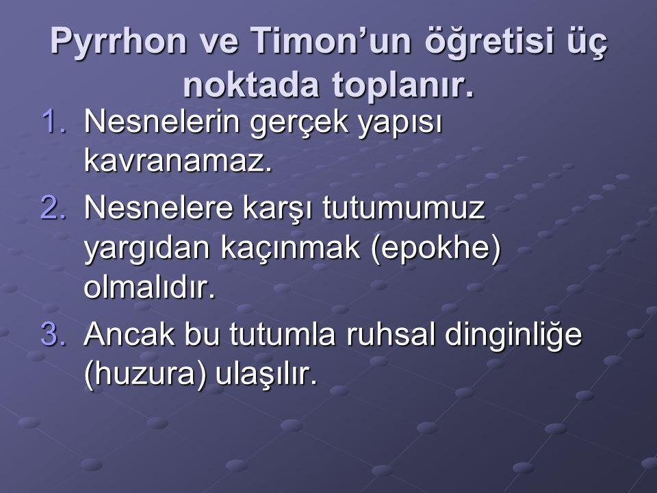 Pyrrhon ve Timon'un öğretisi üç noktada toplanır. 1.Nesnelerin gerçek yapısı kavranamaz. 2.Nesnelere karşı tutumumuz yargıdan kaçınmak (epokhe) olmalı