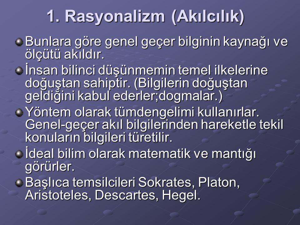 1. Rasyonalizm (Akılcılık) Bunlara göre genel geçer bilginin kaynağı ve ölçütü akıldır. İnsan bilinci düşünmemin temel ilkelerine doğuştan sahiptir. (