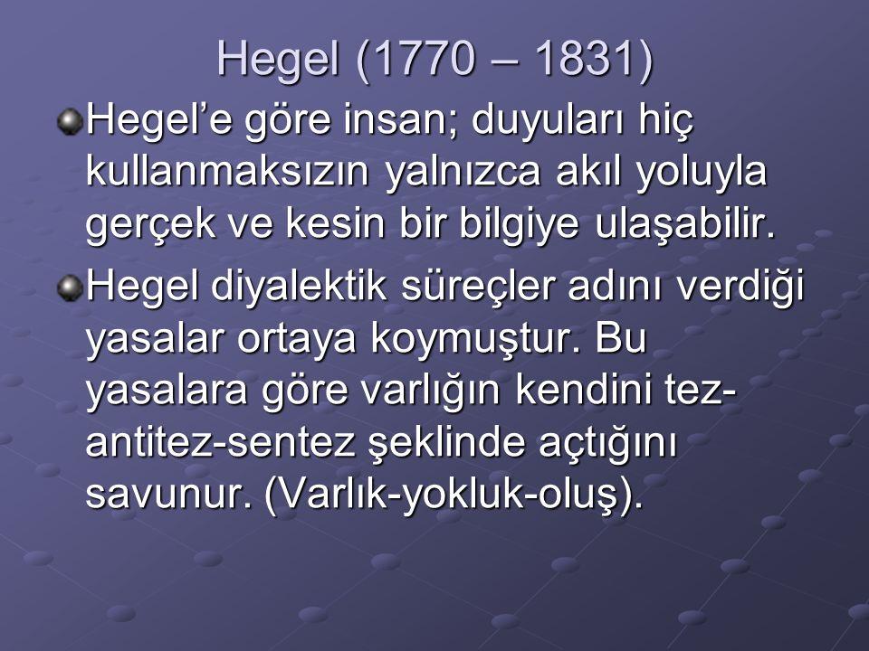 Hegel (1770 – 1831) Hegel'e göre insan; duyuları hiç kullanmaksızın yalnızca akıl yoluyla gerçek ve kesin bir bilgiye ulaşabilir. Hegel diyalektik sür