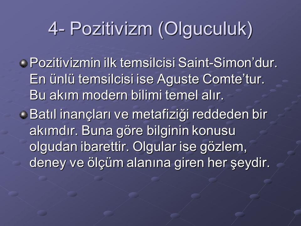 4- Pozitivizm (Olguculuk) Pozitivizmin ilk temsilcisi Saint-Simon'dur. En ünlü temsilcisi ise Aguste Comte'tur. Bu akım modern bilimi temel alır. Batı