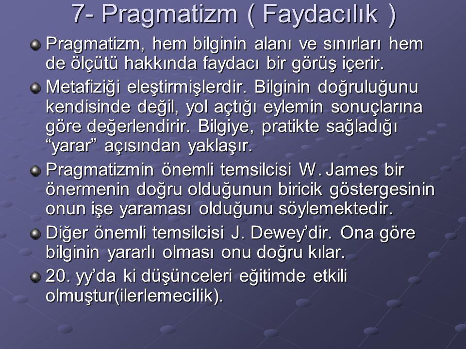 7- Pragmatizm ( Faydacılık ) Pragmatizm, hem bilginin alanı ve sınırları hem de ölçütü hakkında faydacı bir görüş içerir. Metafiziği eleştirmişlerdir.