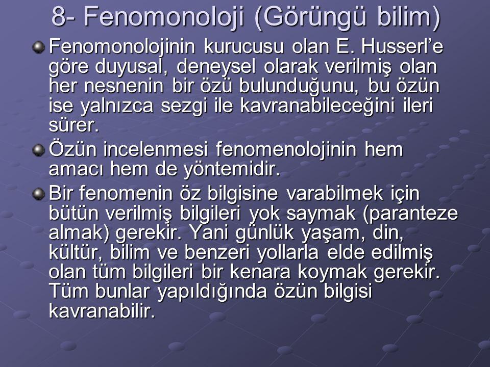 8- Fenomonoloji (Görüngü bilim) Fenomonolojinin kurucusu olan E. Husserl'e göre duyusal, deneysel olarak verilmiş olan her nesnenin bir özü bulunduğun