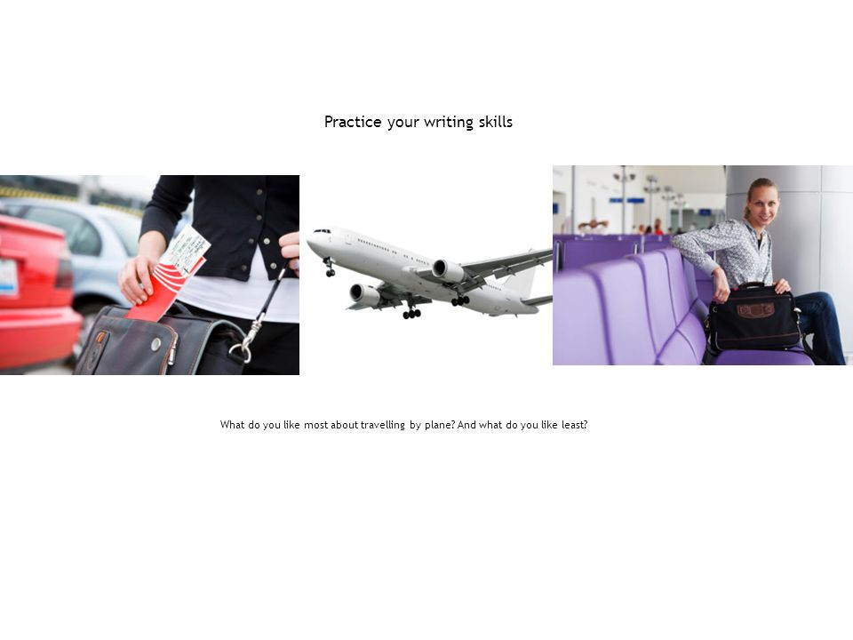 Practice your writing skills What do you like most about travelling by plane? And what do you like least?