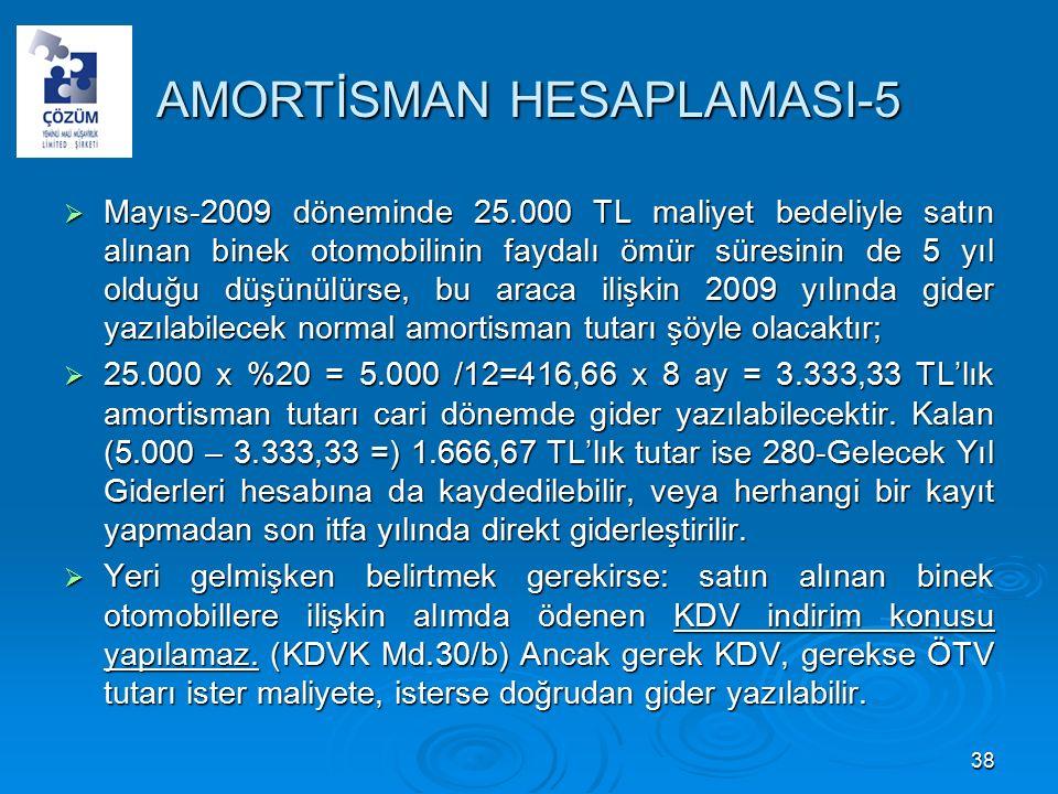 AMORTİSMAN HESAPLAMASI-5  Mayıs-2009 döneminde 25.000 TL maliyet bedeliyle satın alınan binek otomobilinin faydalı ömür süresinin de 5 yıl olduğu düşünülürse, bu araca ilişkin 2009 yılında gider yazılabilecek normal amortisman tutarı şöyle olacaktır;  25.000 x %20 = 5.000 /12=416,66 x 8 ay = 3.333,33 TL'lık amortisman tutarı cari dönemde gider yazılabilecektir.