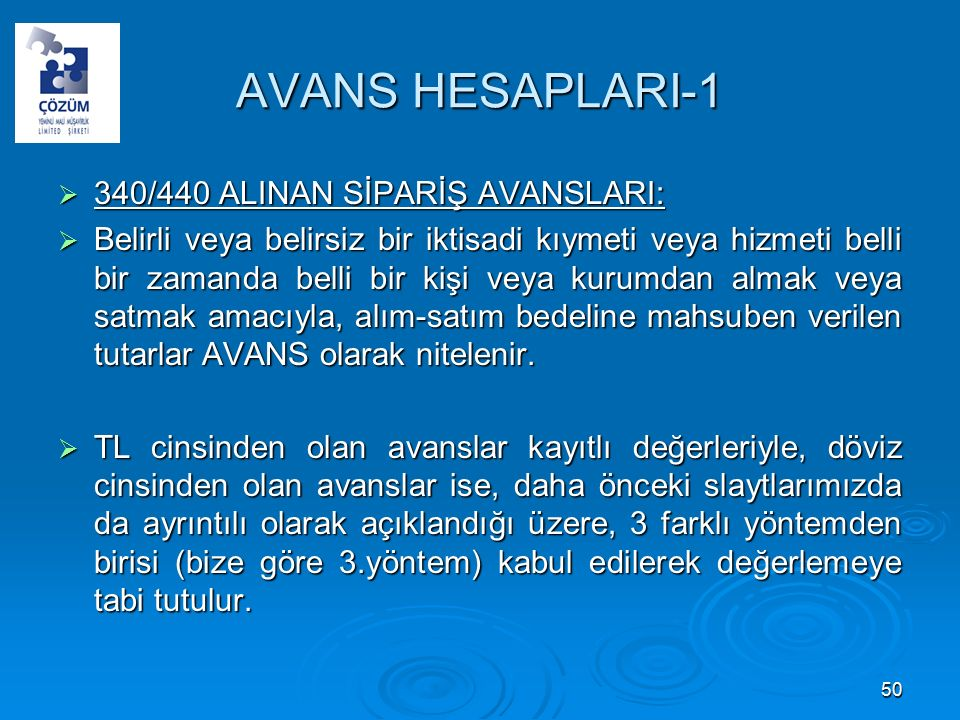 AVANS HESAPLARI-1  340/440 ALINAN SİPARİŞ AVANSLARI:  Belirli veya belirsiz bir iktisadi kıymeti veya hizmeti belli bir zamanda belli bir kişi veya kurumdan almak veya satmak amacıyla, alım-satım bedeline mahsuben verilen tutarlar AVANS olarak nitelenir.