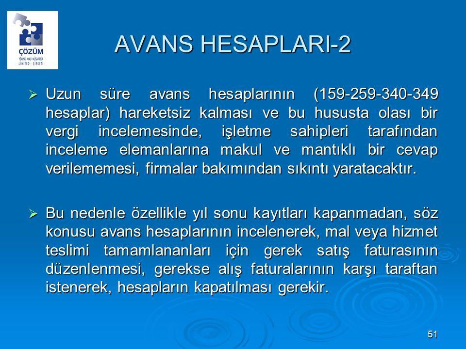 AVANS HESAPLARI-2  Uzun süre avans hesaplarının (159-259-340-349 hesaplar) hareketsiz kalması ve bu hususta olası bir vergi incelemesinde, işletme sahipleri tarafından inceleme elemanlarına makul ve mantıklı bir cevap verilememesi, firmalar bakımından sıkıntı yaratacaktır.