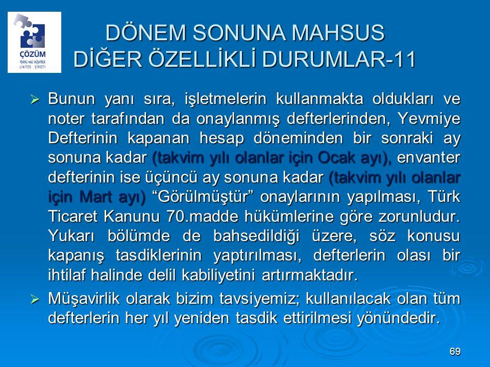 DÖNEM SONUNA MAHSUS DİĞER ÖZELLİKLİ DURUMLAR-11  Bunun yanı sıra, işletmelerin kullanmakta oldukları ve noter tarafından da onaylanmış defterlerinden, Yevmiye Defterinin kapanan hesap döneminden bir sonraki ay sonuna kadar (takvim yılı olanlar için Ocak ayı), envanter defterinin ise üçüncü ay sonuna kadar (takvim yılı olanlar için Mart ayı) Görülmüştür onaylarının yapılması, Türk Ticaret Kanunu 70.madde hükümlerine göre zorunludur.