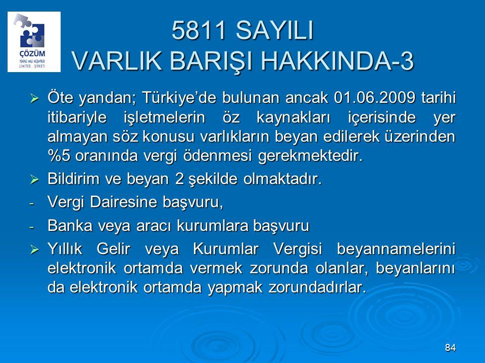 5811 SAYILI VARLIK BARIŞI HAKKINDA-3  Öte yandan; Türkiye'de bulunan ancak 01.06.2009 tarihi itibariyle işletmelerin öz kaynakları içerisinde yer almayan söz konusu varlıkların beyan edilerek üzerinden %5 oranında vergi ödenmesi gerekmektedir.
