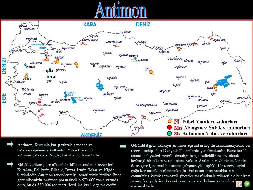 Antimon, Kurşunla karıştırılarak cephane ve batarya yapımında kullanılır. Yüksek verimli antimon yatakları: Niğde, Tokat ve Ödemiş'tedir. Eldeki veril