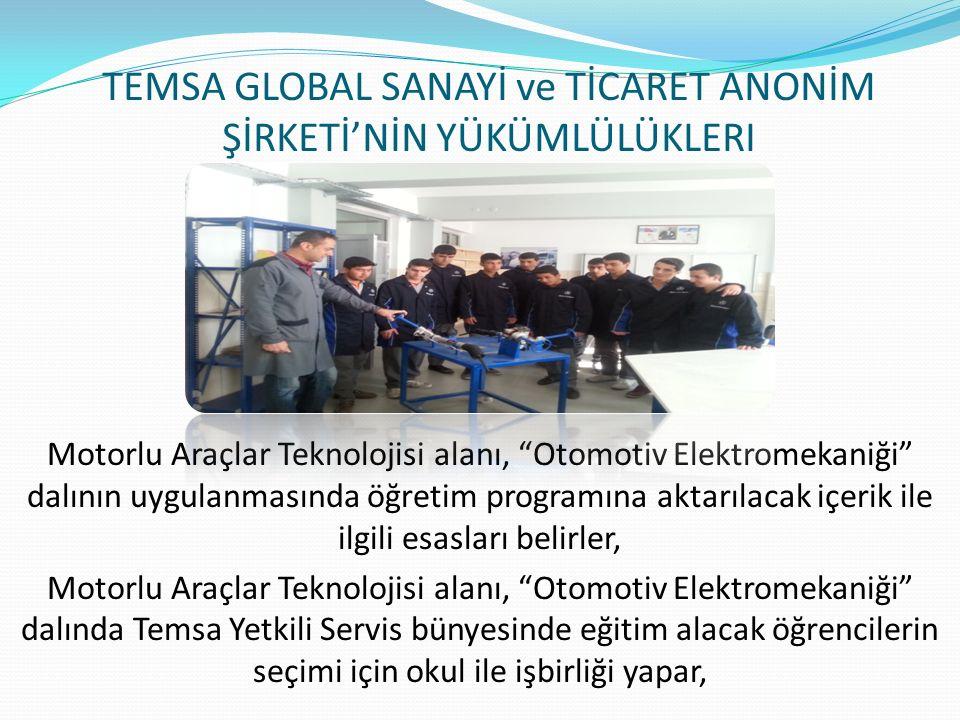 TEMSA GLOBAL SANAYİ ve TİCARET ANONİM ŞİRKETİ'NİN YÜKÜMLÜLÜKLERI Motorlu Araçlar Teknolojisi alanı, Otomotiv Elektromekaniği dalının uygulanmasında öğretim programına aktarılacak içerik ile ilgili esasları belirler, Motorlu Araçlar Teknolojisi alanı, Otomotiv Elektromekaniği dalında Temsa Yetkili Servis bünyesinde eğitim alacak öğrencilerin seçimi için okul ile işbirliği yapar,
