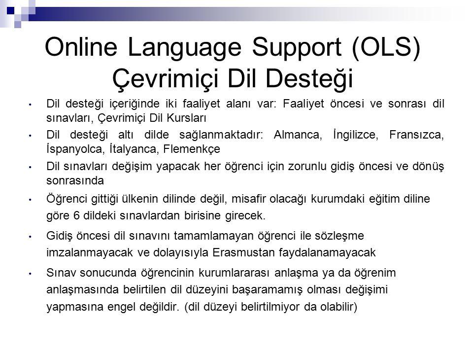 Online Language Support (OLS) Çevrimiçi Dil Desteği Dil desteği içeriğinde iki faaliyet alanı var: Faaliyet öncesi ve sonrası dil sınavları, Çevrimiçi Dil Kursları Dil desteği altı dilde sağlanmaktadır: Almanca, İngilizce, Fransızca, İspanyolca, İtalyanca, Flemenkçe Dil sınavları değişim yapacak her öğrenci için zorunlu gidiş öncesi ve dönüş sonrasında Öğrenci gittiği ülkenin dilinde değil, misafir olacağı kurumdaki eğitim diline göre 6 dildeki sınavlardan birisine girecek.