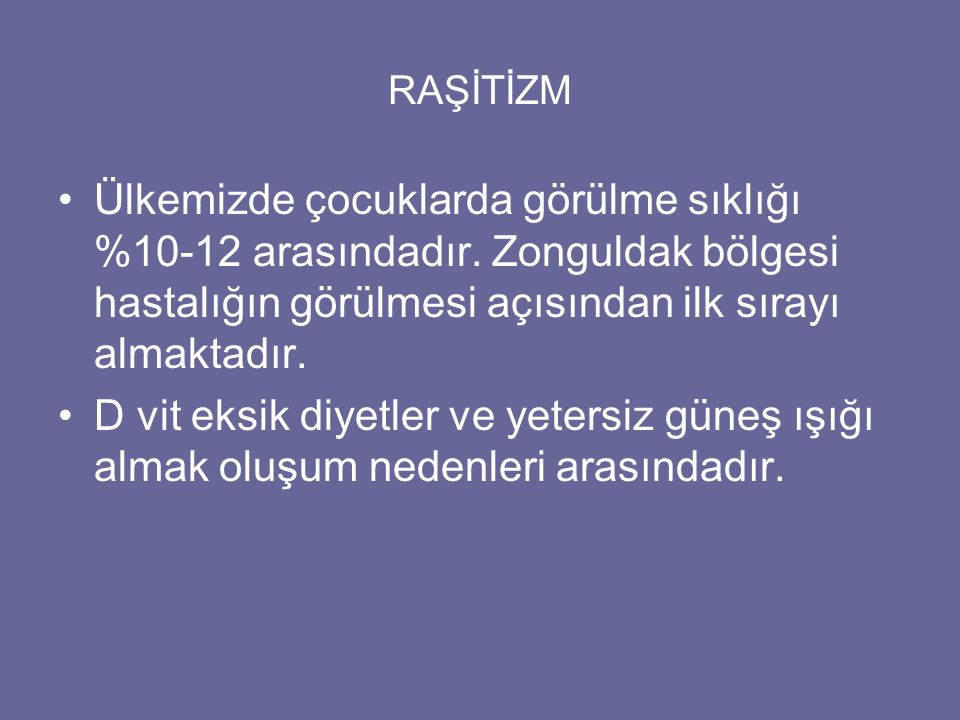 RAŞİTİZM Ülkemizde çocuklarda görülme sıklığı %10-12 arasındadır. Zonguldak bölgesi hastalığın görülmesi açısından ilk sırayı almaktadır. D vit eksik