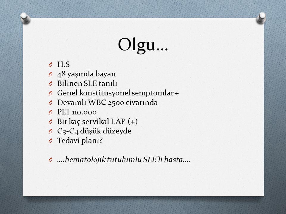 Olgu… OHOH.S O4O48 yaşında bayan OBOBilinen SLE tanılı OGOGenel konstitusyonel semptomlar + ODODevamlı WBC 2500 civarında OPOPLT 110.000 OBOBir kaç servikal LAP (+) OCOC3-C4 düşük düzeyde OTOTedavi planı.