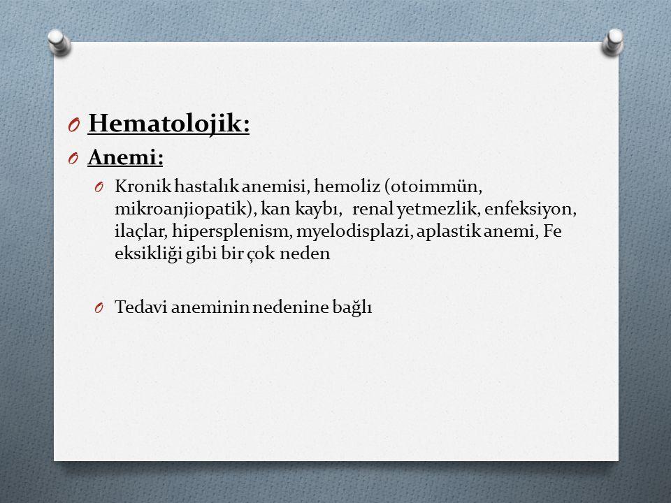 O Hematolojik: O Anemi: O Kronik hastalık anemisi, hemoliz (otoimmün, mikroanjiopatik), kan kaybı, renal yetmezlik, enfeksiyon, ilaçlar, hipersplenism, myelodisplazi, aplastik anemi, Fe eksikliği gibi bir çok neden O Tedavi aneminin nedenine bağlı
