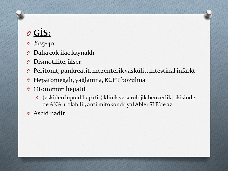 O GİS: O %25-40 O Daha çok ilaç kaynaklı O Dismotilite, ülser O Peritonit, pankreatit, mezenterik vaskülit, intestinal infarkt O Hepatomegali, yağlanma, KCFT bozulma O Otoimmün hepatit O (eskiden lupoid hepatit) klinik ve serolojik benzerlik, ikisinde de ANA + olabilir, anti mitokondriyal Abler SLE'de az O Ascid nadir