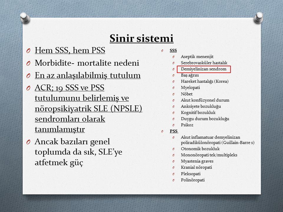 Sinir sistemi O Hem SSS, hem PSS O Morbidite- mortalite nedeni O En az anlaşılabilmiş tutulum O ACR; 19 SSS ve PSS tutulumunu belirlemiş ve nöropsikiyatrik SLE (NPSLE) sendromları olarak tanımlamıştır O Ancak bazıları genel toplumda da sık, SLE'ye atfetmek güç O SSS O Aseptik menenjit O Serebrovasküler hastalık O Demiyelinizan sendrom O Baş ağrısı O Hareket hastalığı (Korea) O Myelopati O Nöbet O Akut konfüzyonel durum O Anksiyete bozukluğu O Kognitif bozukluk O Duygu durum bozukluğu O Psikoz O PSS O Akut inflamatuar demyelinizan poliradikülonöropati (Guillain-Barre s) O Otonomik bozukluk O Mononöropati tek/multipleks O Myastenia graves O Kranial nöropati O Pleksopati O Polinöropati