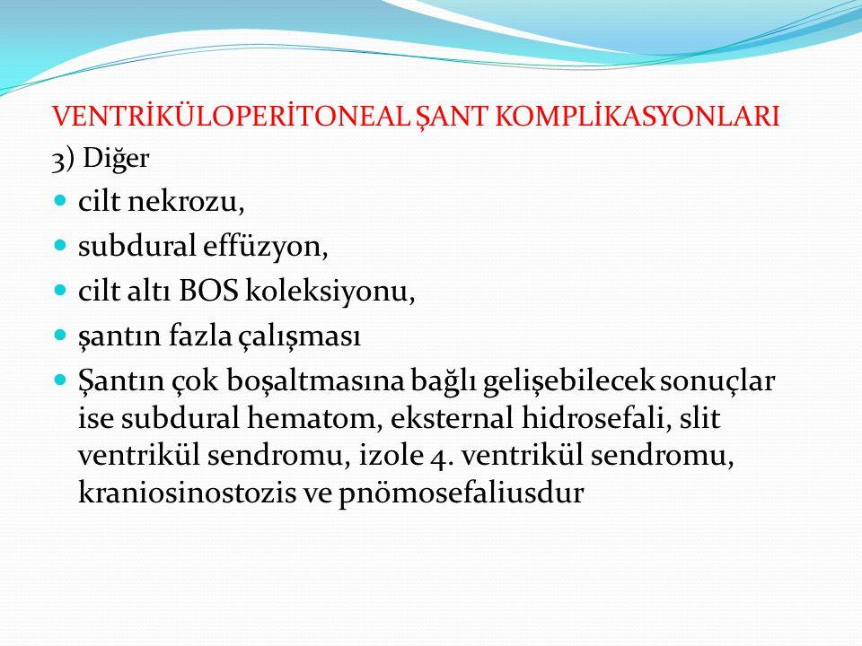 VENTRİKÜLOPERİTONEAL ŞANT KOMPLİKASYONLARI 3) Diğer cilt nekrozu, subdural effüzyon, cilt altı BOS koleksiyonu, şantın fazla çalışması Şantın çok boşaltmasına bağlı gelişebilecek sonuçlar ise subdural hematom, eksternal hidrosefali, slit ventrikül sendromu, izole 4.