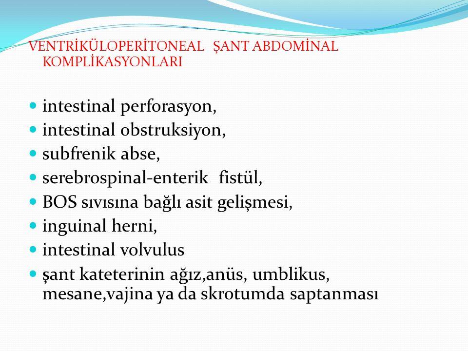 VENTRİKÜLOPERİTONEAL ŞANT ABDOMİNAL KOMPLİKASYONLARI intestinal perforasyon, intestinal obstruksiyon, subfrenik abse, serebrospinal-enterik fistül, BOS sıvısına bağlı asit gelişmesi, inguinal herni, intestinal volvulus şant kateterinin ağız,anüs, umblikus, mesane,vajina ya da skrotumda saptanması