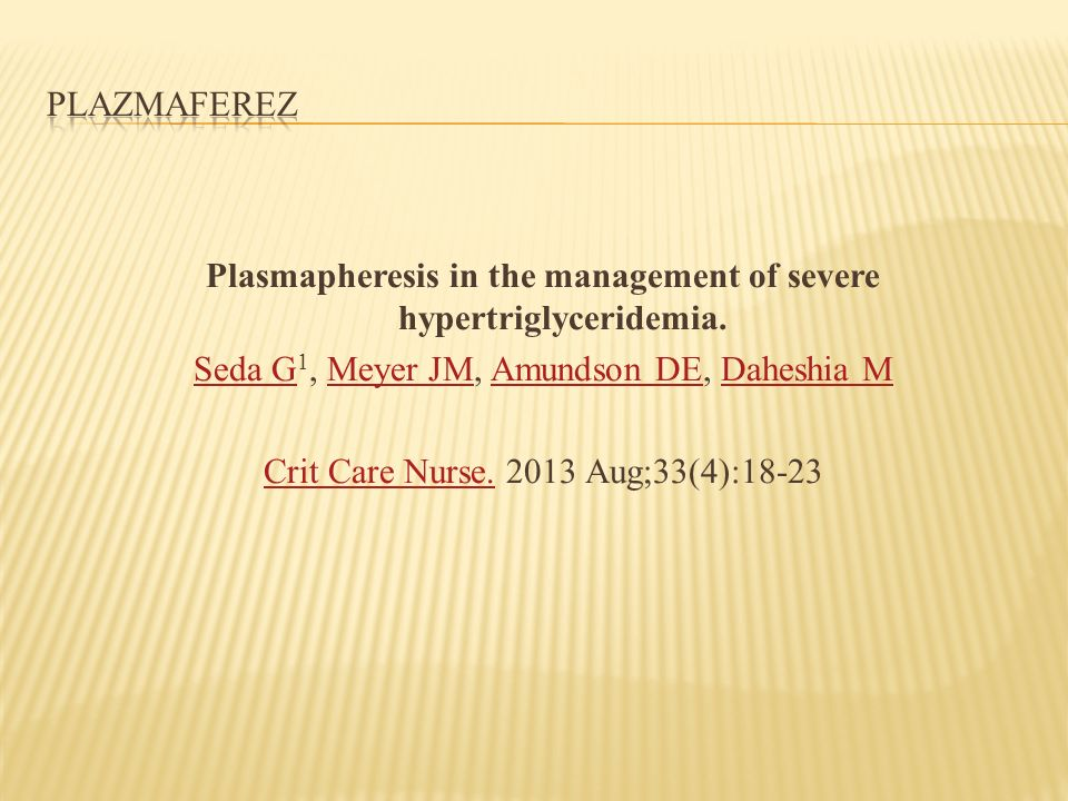 Plasmapheresis in the management of severe hypertriglyceridemia. Seda G Seda G 1, Meyer JM, Amundson DE, Daheshia MMeyer JMAmundson DEDaheshia M Crit