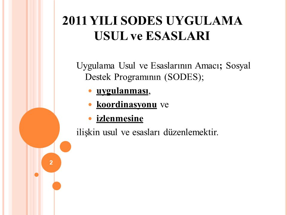 2011 YILI SODES UYGULAMA USUL ve ESASLARI Uygulama Usul ve Esaslarının Amacı; Sosyal Destek Programının (SODES); uygulanması, koordinasyonu ve izlenmesine ilişkin usul ve esasları düzenlemektir.