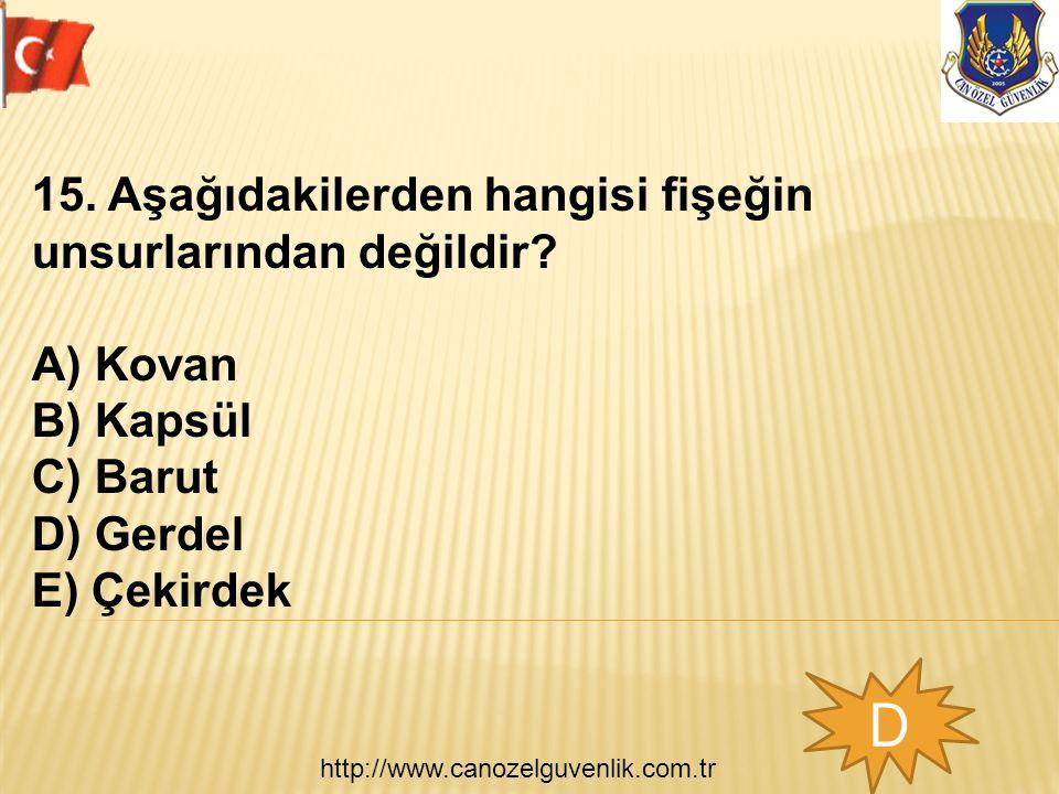 http://www.canozelguvenlik.com.tr D 15. Aşağıdakilerden hangisi fişeğin unsurlarından değildir? A) Kovan B) Kapsül C) Barut D) Gerdel E) Çekirdek