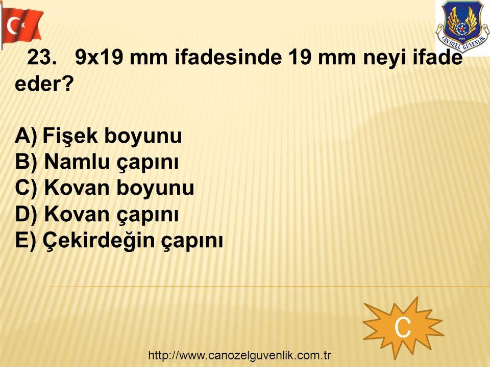 http://www.canozelguvenlik.com.tr C 23. 9x19 mm ifadesinde 19 mm neyi ifade eder? A)Fişek boyunu B) Namlu çapını C) Kovan boyunu D) Kovan çapını E) Çe
