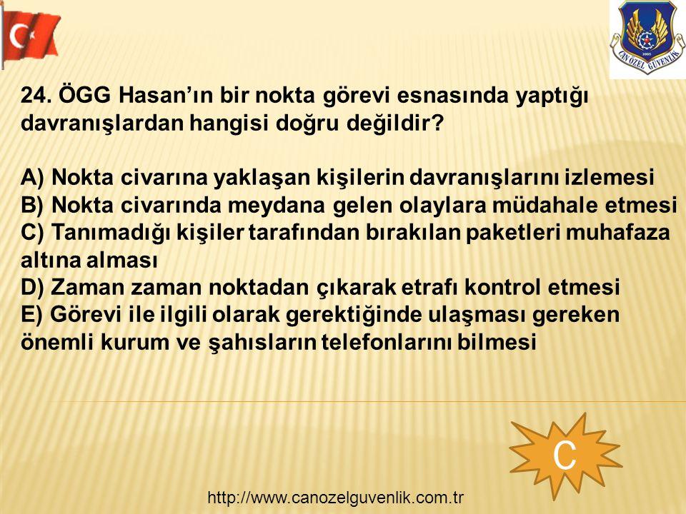 http://www.canozelguvenlik.com.tr C 24. ÖGG Hasan'ın bir nokta görevi esnasında yaptığı davranışlardan hangisi doğru değildir? A) Nokta civarına yakla