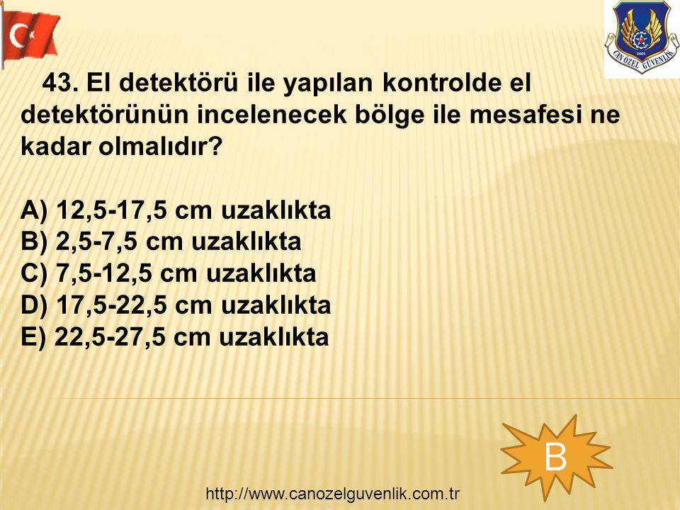 http://www.canozelguvenlik.com.tr B 43. El detektörü ile yapılan kontrolde el detektörünün incelenecek bölge ile mesafesi ne kadar olmalıdır? A) 12,5-