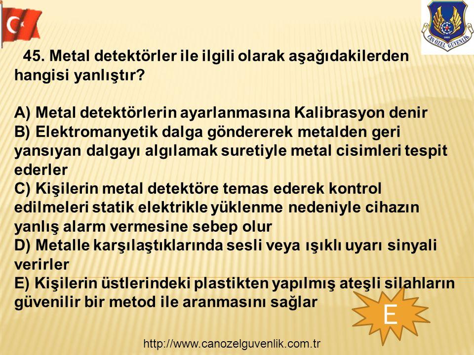 http://www.canozelguvenlik.com.tr E 45. Metal detektörler ile ilgili olarak aşağıdakilerden hangisi yanlıştır? A) Metal detektörlerin ayarlanmasına Ka