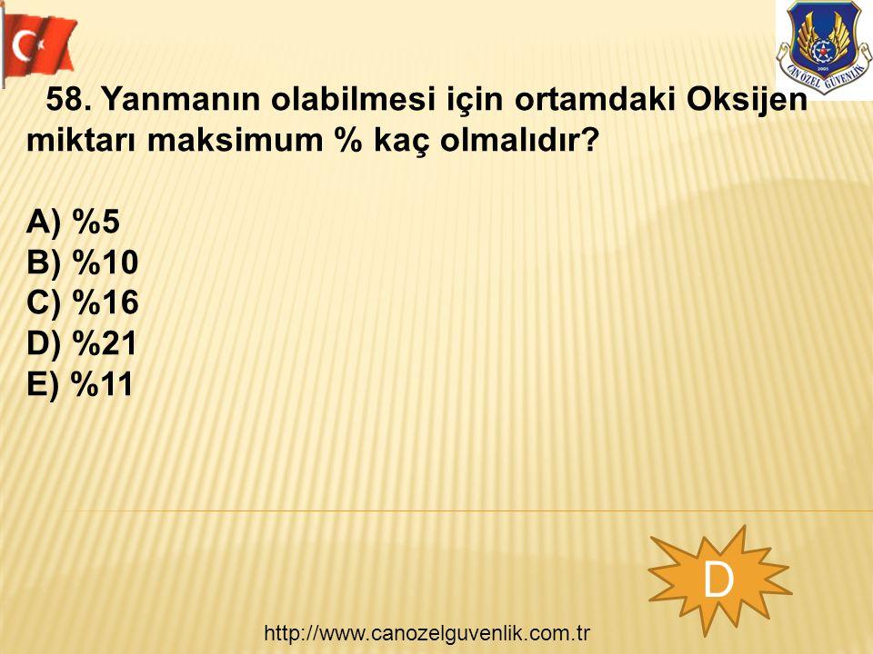 http://www.canozelguvenlik.com.tr D 58. Yanmanın olabilmesi için ortamdaki Oksijen miktarı maksimum % kaç olmalıdır? A) %5 B) %10 C) %16 D) %21 E) %11