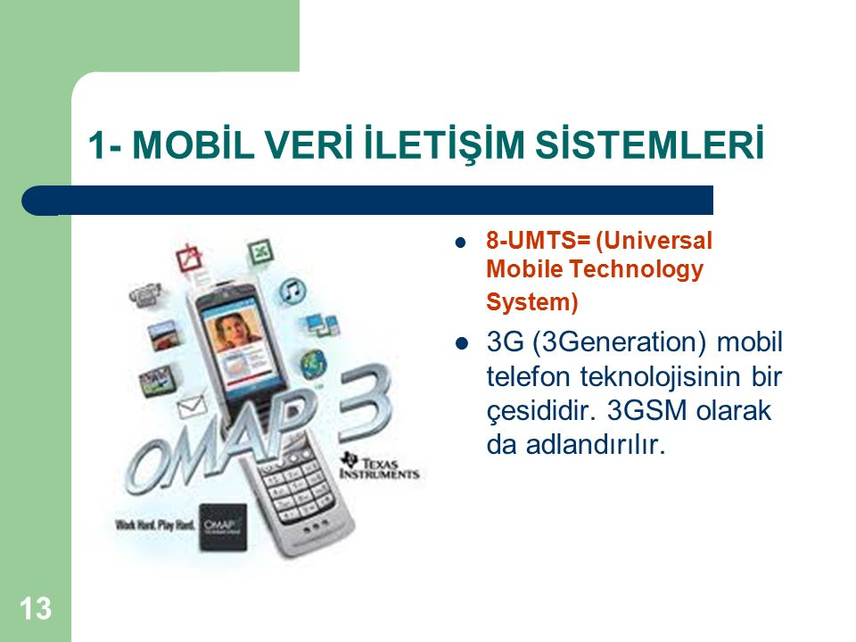 13 1- MOBİL VERİ İLETİŞİM SİSTEMLERİ 8-UMTS= (Universal Mobile Technology System) 3G (3Generation) mobil telefon teknolojisinin bir çesididir. 3GSM ol