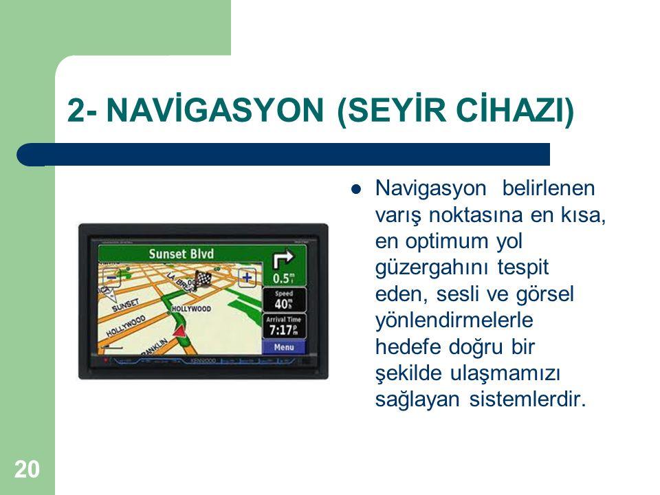 20 2- NAVİGASYON (SEYİR CİHAZI) Navigasyon belirlenen varış noktasına en kısa, en optimum yol güzergahını tespit eden, sesli ve görsel yönlendirmelerl