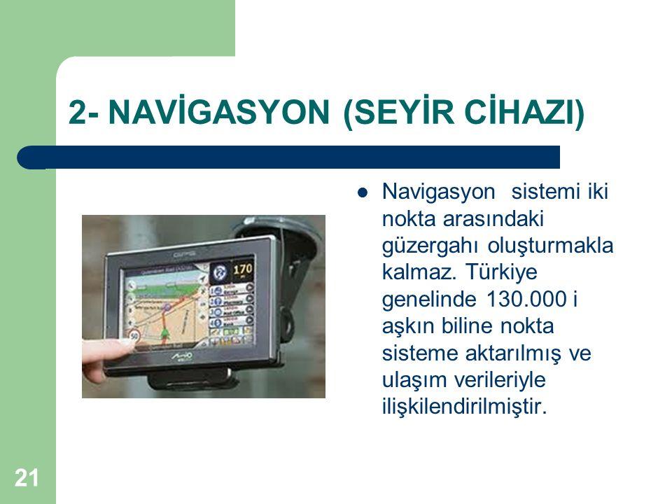 21 2- NAVİGASYON (SEYİR CİHAZI) Navigasyon sistemi iki nokta arasındaki güzergahı oluşturmakla kalmaz. Türkiye genelinde 130.000 i aşkın biline nokta