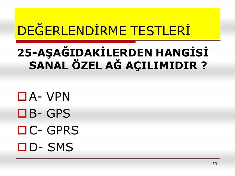 53 DEĞERLENDİRME TESTLERİ 25-AŞAĞIDAKİLERDEN HANGİSİ SANAL ÖZEL AĞ AÇILIMIDIR ? AA- VPN BB- GPS CC- GPRS DD- SMS