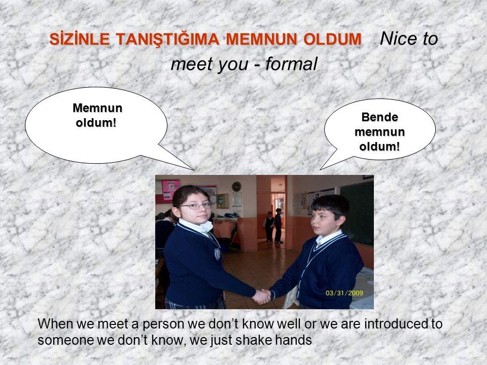 SİZİNLE TANIŞTIĞIMA MEMNUN OLDUM SİZİNLE TANIŞTIĞIMA MEMNUN OLDUM Nice to meet you - formal Bende memnun oldum.