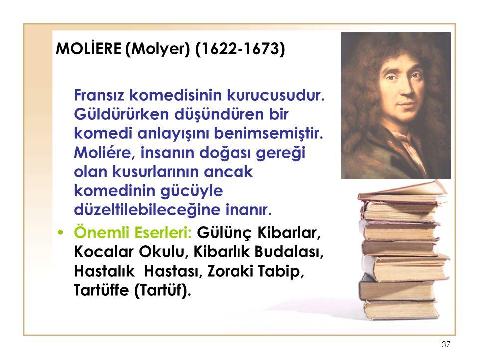 37 MOLİERE (Molyer) (1622-1673) Fransız komedisinin kurucusudur.