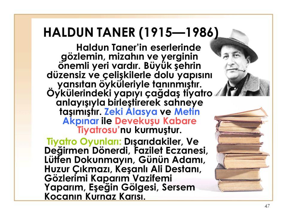 47 HALDUN TANER (1915—1986) Haldun Taner'in eserlerinde gözlemin, mizahın ve yerginin önemli yeri vardır.