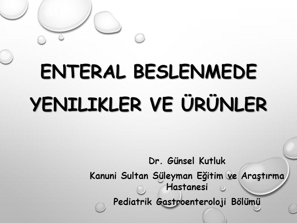 ENTERAL BESLENMEDE YENILIKLER VE ÜRÜNLER Dr. Günsel Kutluk Kanuni Sultan Süleyman Eğitim ve Araştırma Hastanesi Pediatrik Gastroenteroloji Bölümü