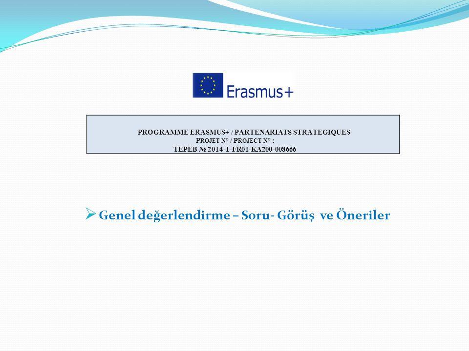  Genel değerlendirme – Soru- Görüş ve Öneriler PROGRAMME ERASMUS+ / PARTENARIATS STRATEGIQUES P ROJET N ° / P ROJECT N ° : TEPEB № 2014-1-FR01-KA200-