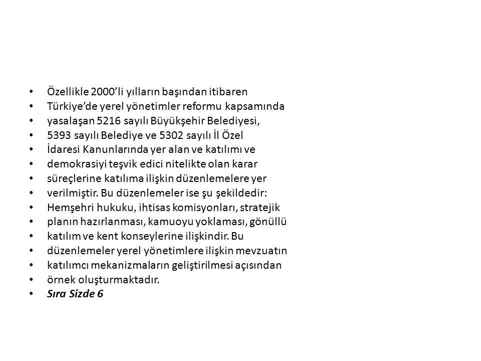 Özellikle 2000'li yılların başından itibaren Türkiye'de yerel yönetimler reformu kapsamında yasalaşan 5216 sayılı Büyükşehir Belediyesi, 5393 sayılı Belediye ve 5302 sayılı İl Özel İdaresi Kanunlarında yer alan ve katılımı ve demokrasiyi teşvik edici nitelikte olan karar süreçlerine katılıma ilişkin düzenlemelere yer verilmiştir.