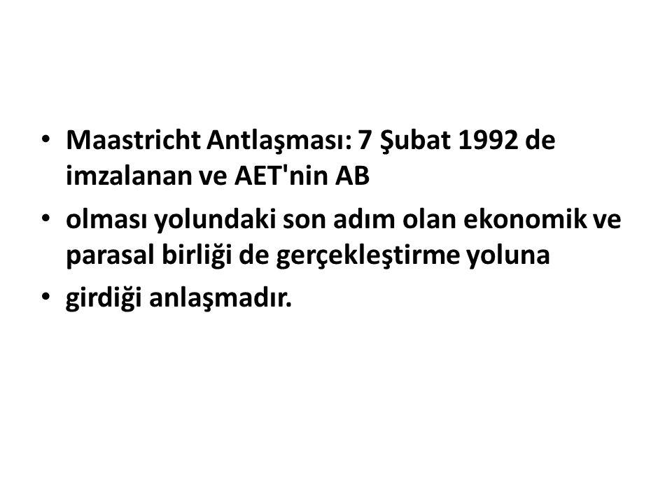 Maastricht Antlaşması: 7 Şubat 1992 de imzalanan ve AET nin AB olması yolundaki son adım olan ekonomik ve parasal birliği de gerçekleştirme yoluna girdiği anlaşmadır.