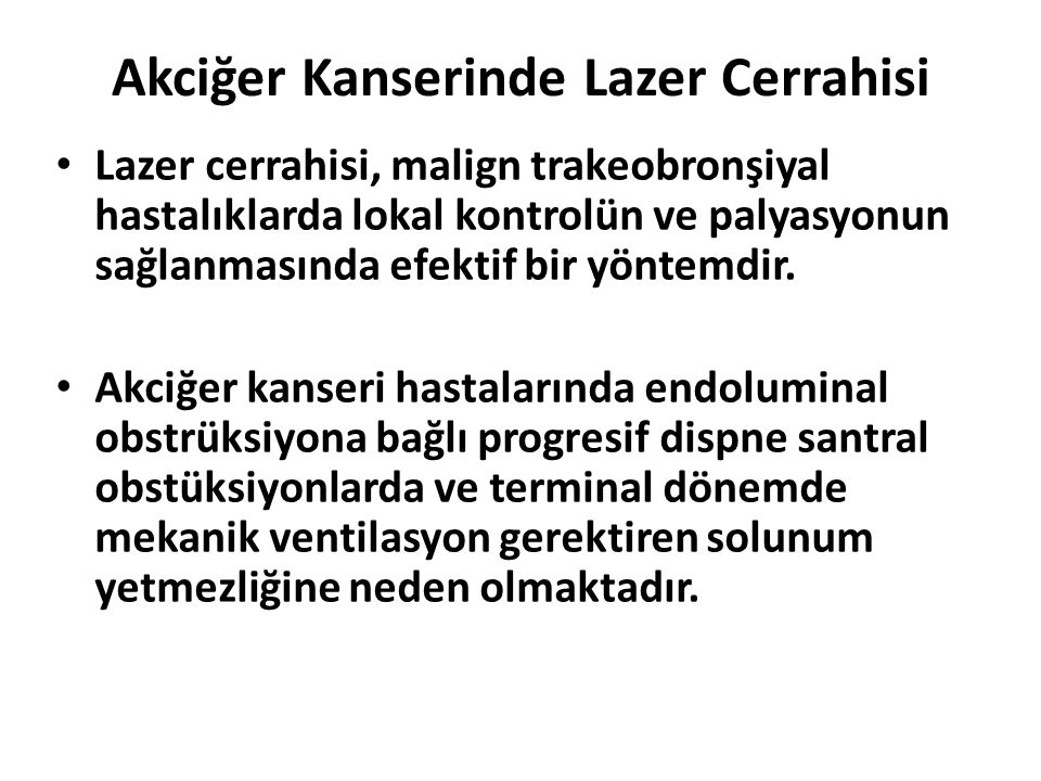 Akciğer Kanserinde Lazer Cerrahisi Lazer cerrahisi, malign trakeobronşiyal hastalıklarda lokal kontrolün ve palyasyonun sağlanmasında efektif bir yöntemdir.